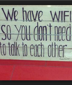"Sign of the times …. I'd like rather "" we DON'T have wifi, so you HAVE to talk to each other ….."""