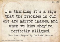 I'm thinking it's a sign  that the freckles in our eyes are mirror images,and when we kiss they're perfectly aligned.
