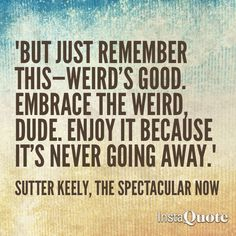 """""""But just remember this--weird's good. Embrace the weird, dude. Enjoy it, because it's never going away."""" -The Spectacular Now"""