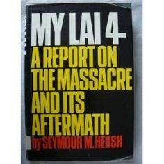 My Lai 4: A Report on the Massacre and Its Aftermath By: Seymour M. Hersh