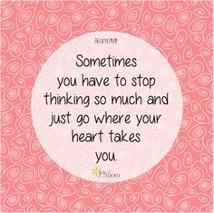 Sometimes you have to stop thinking so much and just go where your heart takes you.  <3 More beautiful inspiration when you join us on Joy of Mom! <3 https://www.facebook.com/joyofmom  #inspirational #quotes #heart #life #joyofmom