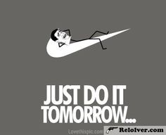 Just do it tomorrow funny life nike meme funny quote funny quotes lazy humor humor quotes funny pictures lmao do it tomorrow slacker slacking off haha (Funny Quotes) - http://relolver.com/just-do-it-tomorrow-funny-life-nike-meme-funny-quote-funny-quotes-lazy-humor-humor-quotes-funny-pictures-lmao-do-it-tomorrow-slacker-slacking-off-haha/