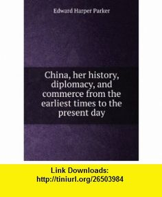 China, her history, diplomacy, and commerce from the earliest times to the present day Edward Harper Parker ,   ,  , ASIN: 1402101821 , tutorials , pdf , ebook , torrent , downloads , rapidshare , filesonic , hotfile , megaupload , fileserve