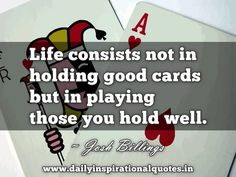 """Life consists not in holding good cards but in playing those you hold well. ~ Josh Billings Receive """"Daily Inspiational Quotes"""" Direct to Your inbox. Enter your email address: Comments comments"""