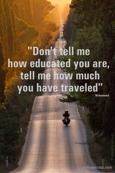 Travel Quote [ Dont tell me how educated you are, tell me how much you have traveled. ]  http://epictio.com