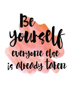Exactly. Be yourself -- everyone else is already taken.