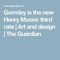 Gormley is the new Henry Moore: third rate | Art and design | The Guardian