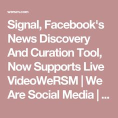 Signal, Facebook's News Discovery And Curation Tool, Now Supports Live VideoWeRSM | We Are Social Media | Latest news on social media and tips on using Facebook, Twitter, Foursquare, LinkedIn, Pinterest, Instagram…