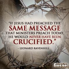 """If Jesus had preached the same message that ministers preach today, He would never have been crucified."" - Leonard Ravenhill"