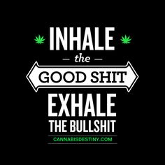 Inhale the GOOD shit. Exhale the bad shit.