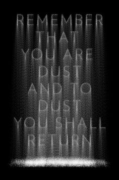 """""""In the sweat of your face you shall eat bread till you return to the ground,  For out of it you were taken;  For dust you are, and to dust you shall return.""""  Genesis 3:19    """"For just as in Adam all die, so also in Christ shall all be made alive.""""   I Corinthians 15:22"""
