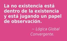La no existencia está dentro de la existencia y está jugando un papel de observación. Lógica Global Convergente.
