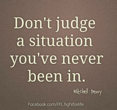 """Don't judge a situation you've never been in."" There are always unseen circumstances, histories, relationships, and reasons that lead people to make the choices they make."
