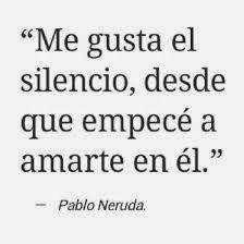 Me gusta el silencio, desde que empecé a amarte en él. Pablo Neruda.