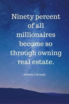 """Ninety percent of all millionaires become so through owning real estate."" - Andrew Carnegie"