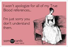 I won't apologize for all of my True Blood references... I'm just sorry you don't understand them. | TV Ecard | someecards.com