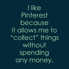 Pinterest allows me to collect while keeping me from being a packrat/hoarder...lol