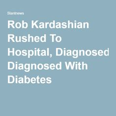 Rob Kardashian Rushed To Hospital, Diagnosed With Diabetes