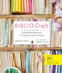BiblioCraft: The Modern Crafter's Guide to Using Library Resources to Jumpstart Creative Projects by Jessica Pigza