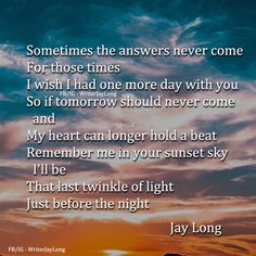 Sometimes the answers never come For those times I wish I had one more day with you || Jay Long #jaylongpoetry #jaylongquotes love quote pictures life quotes and sayings #writing #poetry #quotes #jaylong ** Visit me on Facebook facebook.com/writerjaylong and Instagram @WriterJayLong