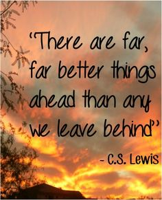 There are far, far better things ahead than any we leave behind - C.S. Lewis #quotes