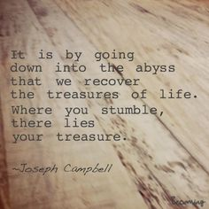 It is by going down into the abyss that we recover the treasures of life. Where you stumble, there lies your treasure. -Joseph Campbell