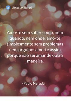 Amo-te sem saber como, nem quando, nem onde, amo-te simplesmente sem problemas nem orgulho... #amor #amote #frases #frasesdeamor #frasesbonitas #love