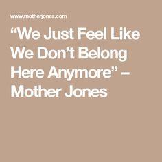"""We Just Feel Like We Don't Belong Here Anymore"" – Mother Jones"