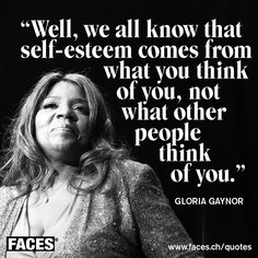 Motivational quote by Gloria Gaynor: Well, we all know that selv-esteem comes from what you think of you, not what other people think of you.