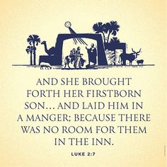 """""""And she brought forth her firstborn son, and wrapped him in swaddling clothes, and laid him in a manger; because there was no room for them in the inn."""" Luke 2:7"""