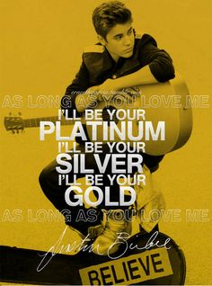 I'll be your platinum, I'll be your silver, I'll be your gold. - justin bieber, as long as you love me