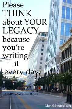 Please think about your legacy, because you're writing it every day.  —GARY VAYNERCHUCK #YourPositiveReinforcement