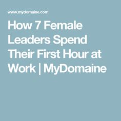 How 7 Female Leaders Spend Their First Hour at Work | MyDomaine