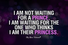 I am not waiting for a prince, I am waiting for someone who thinks I am their princess.