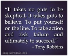 """""""It takes no guts to be skeptical, it takes guts to believe. To put yourself on the line. To take action and risk failure and ultimately to succeed."""" — Tony Robbins"""