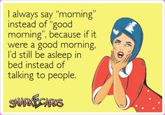 """I always say """"morning"""" instead of """"good morning"""", because if it were a good morning, I'd still be asleep in bed instead of talking to people."""