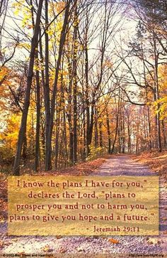 """""""For I know the plans I have for you,"""" declares the LORD, """"plans to prosper you and not to harm you, plans to give you hope and a future.""""  —Jeremiah 29:11 (NIV)"""
