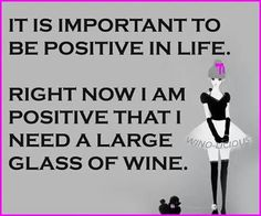 It is important to be positive in life. Right now I am positive that I need a large glass of wine. #WineHumour #Wine