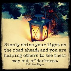 Simply shine your light on the road ahead and you are helping others to see their way out of darkness. Katrina Mayer