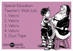 Special Education Teacher's Wish List: 1. Velcro 2. Velcro 3. Velcro 4. Velcro 5. Duct Tape.