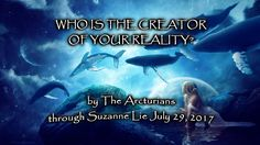 Who is the creator of your life? by The Arcturians through Suzanne Lie  ...