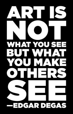 """""""Art is not what you see, but what you make others see."""" ~Edgar Degas"""
