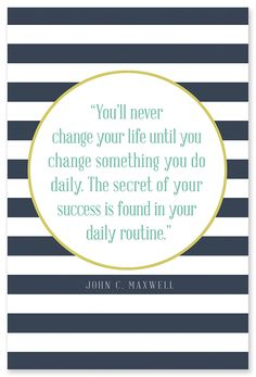 """You'll never change your life until you change something you do daily. The secret of your success if found in your daily routine."" - John C. Maxwell"