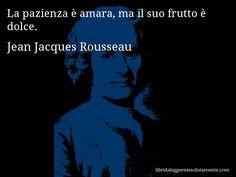 Aforisma di Jean Jacques Rousseau : La pazienza è amara, ma il suo frutto è dolce.