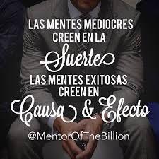Las mentes mediocres creen en la suerte. Las mentes exitosas creen en causa y efecto. Frases de Mentor of the Billion #Causa #Efecto #Esfuerzo