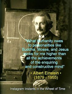 """What humanity owes to personalities like Buddha, Moses, and Jesus ranks for me higher than all the achievements of the enquiring and constructive mind."" · Albert Einstein (1879 - 1955) ·"