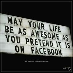 May your life as awesome as you pretend it is on facebook. - https://themindsjournal.com/may-your-life-as-awesome-as-you-pretend-it-is-on-facebook/