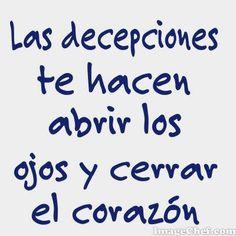 Las decepciones te hacen abrir los ojos y cerrar el corazón...
