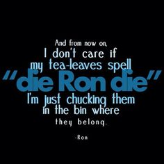 From now on, I don't care if my tea leaves spell 'die Ron die,' I'm chucking them in the bin where they belong.— Ron Weasley