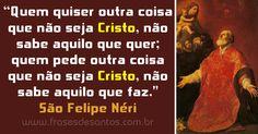 """""""Quem quiser outra coisa que não seja Cristo, não sabe aquilo que quer; quem pede outra coisa que não seja Cristo, não sabe aquilo que faz."""" São Felipe Néri #Cristo #sãofelipe #sãofelipenéri"""